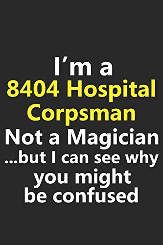 I'm a 8404 Hospital Corpsman Not A Magician But I Can See Why You Might Be Confused: Funny Job Career Notebook Journal Lined Wide Ruled Paper Stylish Diary Planner 6x9 Inches 120 Pages Gift