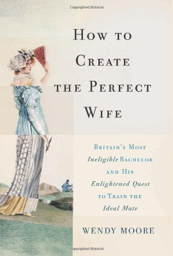 How to Create the Perfect Wife: Britain?s Most Ineligible Bachelor and his Enlightened Quest to Train the Ideal Mate
