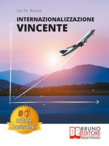 Internazionalizzazione Vincente: Come Avviare Un Processo Di Internazionalizzazione Aziendale In Maniera Efficace Partendo Da Zero (Italian Edition)