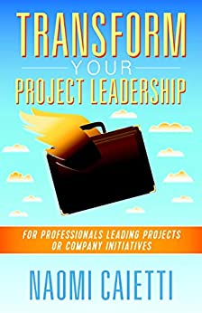 [Naomi Caietti]のTransform Your Project Leadership: For Professionals Leading Projects or Company Initiatives (English Edition)