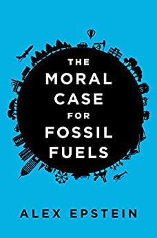 The Moral Case for Fossil Fuels by [Alex Epstein]