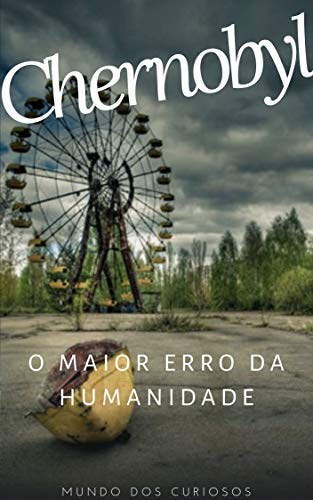 Chernobyl: O maior erro da humanidade (Acidentes Mundiais Livro 2)