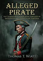 Alleged Pirate: the Legend of Captain John Sinclair of Smithfield and Gloucester, Virginia