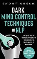 Dark Mind Control Techniques in NLP: The Secret Body of Knowledge in Psychology That Explores the Vulnerabilities of Being Human. Powerful Mindset, Language, Hypnosis, and Frame Control