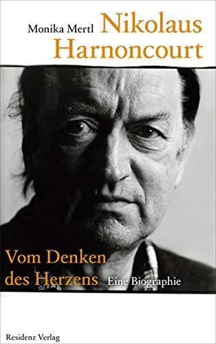 Nikolaus Harnoncourt: Vom Denken des Herzens: Vom Denken des Herzens. Eine Biographie