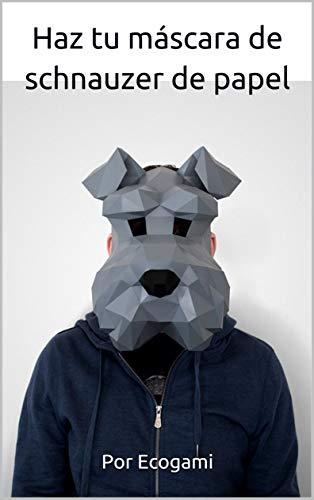 Haz tu máscara de schnauzer de papel: Rompecabezas 3D | Máscara de papel | Plantilla papercraft (Ecogami / Escultura de papel nº 95) (Spanish Edition)