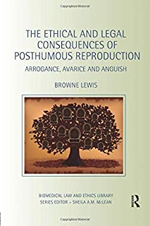 The Ethical and Legal Consequences of Posthumous Reproduction: Arrogance, Avarice and Anguish