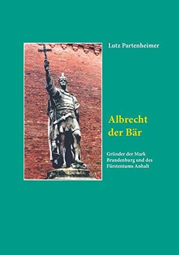 Albrecht der Bär: Gründer der Mark Brandenburg und des Fürstentums Anhalt (Brandenburgische Landesgeschichte)