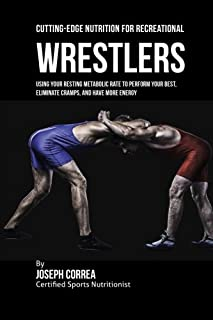 Cutting-Edge Nutrition for Recreational Wrestlers: Using Your Resting Metabolic Rate to Perform Your Best, Eliminate Cramps, and Have More Energy
