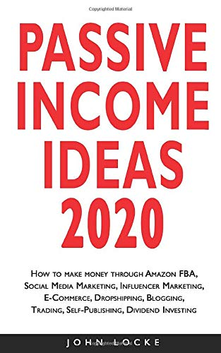 PASSIVE INCOME IDEAS 2020: How to make money through Amazon FBA, Social Media Marketing, Influencer Marketing, E-Commerce, Dropshipping, Blogging, Trading, Self-Publishing, Dividend Investing