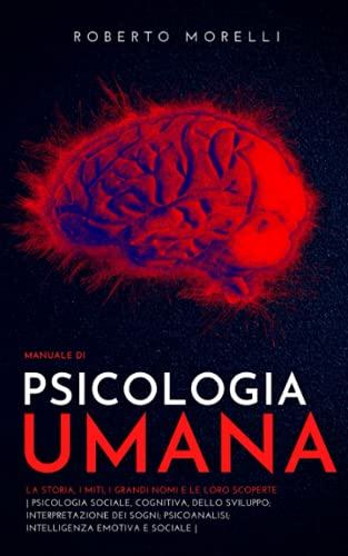 Manuale di PSICOLOGIA UMANA: La storia, i miti, i grandi nomi e le loro scoperte - Psicologia Cognitiva e dello Sviluppo; Psicoanalisi; Interpretazione dei Sogni; Intelligenza Emotiva e Sociale