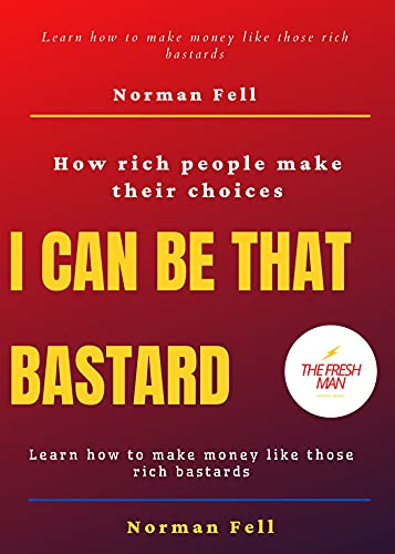 I Can Be That Basterd : How rich people make their choices Learn how to make money like those rich bastards (FRESH MAN) (English Edition)