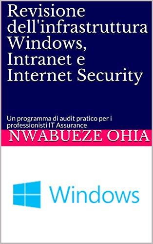 Revisione dell'infrastruttura Windows, Intranet e Internet Security: Un programma di audit pratico per i professionisti IT Assurance (Italian Edition)