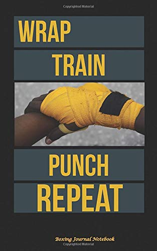 Wrap Train Punch Repeat Boxing Journal Notebook: Boxer Hand Wraps, DIY Writing Diary Planner Note Book - Softcover, 100 Lined Pages + 8 Blank (54 ... Small 5x8' (Boxing Equipment Gifts)