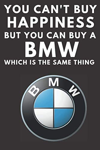 You Can't Buy Happiness But You Can Buy a BMW Which Is The Same Thing: A notebook journal log for BMW car enthusiasts. 120 pages. 6 x 9. BMW drivers ... gift for the boy racer in your family.