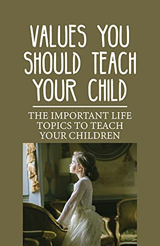 Values You Should Teach Your Child: The Important Life Topics To Teach Your Children: Important Things A Parent Can Teach Their Child (English Edition)