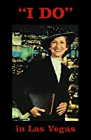 I Do in Las Vegas: Memories and Experiences of a Las Vegas Wedding Chapel Minister
