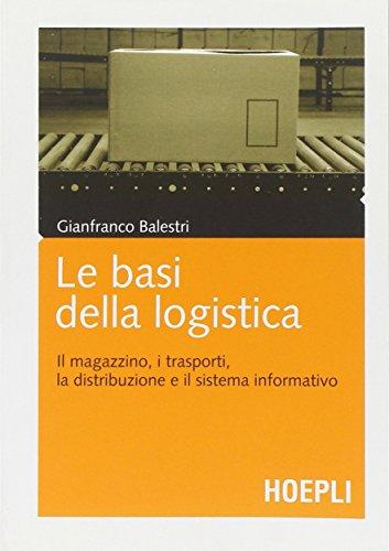Le basi della logistica. Il magazzino, i trasporti, la distribuzione e il sistema informativo