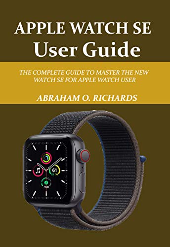 APPLE WATCH SE GUIDE: THE COMPLETE GUIDE TO MASTER THE NEW WATCH SE FOR APPLE WATCH USER (English Edition)