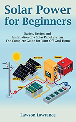 Solar Power for Beginners: Basics, Design and Installation of a Solar Panel System. The Complete Guide for Your Off-Grid Home