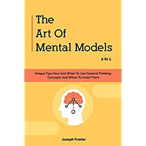 The Art Of Mental Models 2 In 1: Unique Tips How And When To Use General Thinking Concepts And When To Avoid Them Kindle Edition