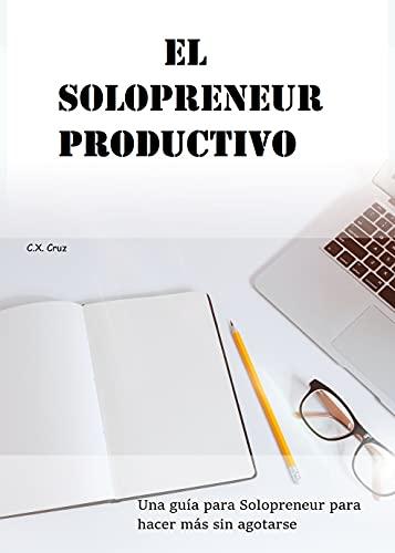 El Solopreneur productivo: Una guía para Solopreneur para hacer más sin agotarse (Spanish Edition)