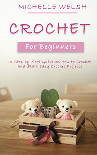 Crochet for Beginners: A Step-by-Step Guide on How to Crochet and Start Easy Crochet Projects