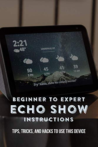 Beginner To Expert Echo Show Instructions: Tips, Tricks, And Hacks To Use This Device: Echo Show Instruction Manual
