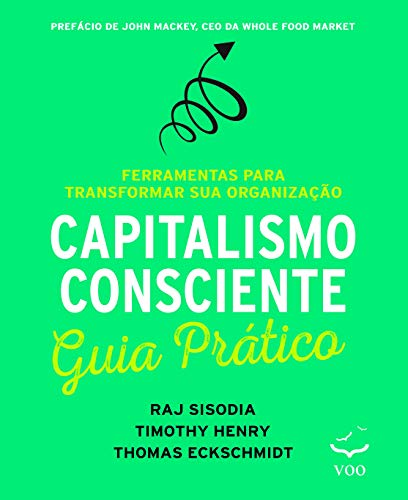 Capitalismo Consciente - Guia Prático: Ferramentas Para Transformar sua Organização