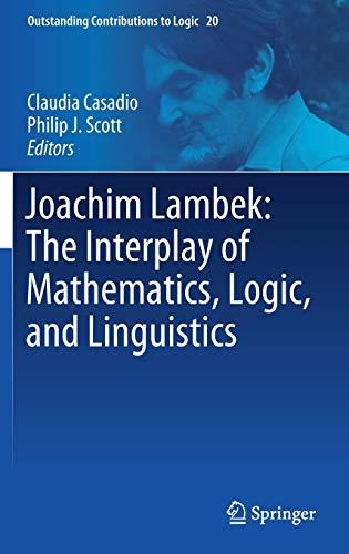 Joachim Lambek: The Interplay of Mathematics, Logic, and Linguistics: 20 (Outstanding Contributions to Logic)
