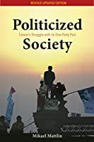 Politicized Society: Taiwan's Struggle With Its One-Party Past (Governance in Asia)