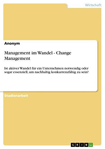 Management im Wandel - Change Management: Ist aktiver Wandel für ein Unternehmen notwendig oder sogar essenziell,  um nachhaltig konkurrenzfähig zu sein?
