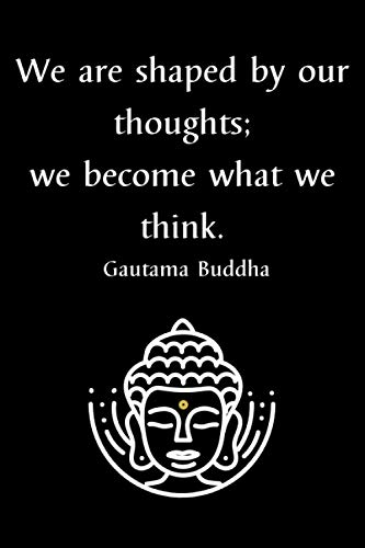 We Are Shaped By Our Thoughts; We Become What We Think. Gautama Buddha: Lined Notebook, Inspirational Gift for Women, Men, Joga Lover, Buddhist
