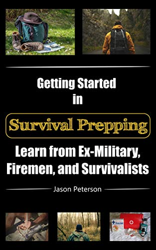 Getting Started in Survival Prepping: Learn from Ex-Military, Firemen, and Survivalists by [Jason Peterson]