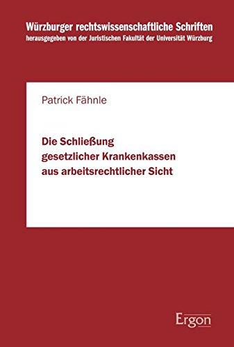 Die Schließung gesetzlicher Krankenkassen aus arbeitsrechtlicher Sicht (Wurzburger Rechtswissenschaftliche Schriften, Band 99)