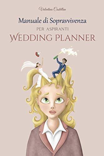 Manuale di sopravvivenza per aspiranti Wedding Planner: Tutto quello che non ti raccontano: segreti e strategie per districarsi tra i vari corsi e le ... giusta per diventare un vero Wedding Planner