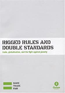Rigged Rules and Double Standards: Trade, Globalisation, and the Fight Against Poverty (Oxfam Campaign Reports)