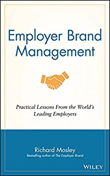 Employer Brand Management: Practical Lessons from the World's Leading Employers by [Richard Mosley]