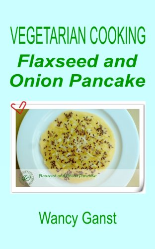 Vegetarian Cooking: Flaxseed and Onion Pancake (Vegetarian Cooking - Vegetables and Fruits Book 267) (English Edition)