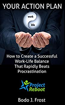 Your Action Plan: How to create a successful work-life balance that rapidly beats procrastination (Project Reboot) by [Bodo Frost]