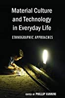 Material Culture and Technology in Everyday Life: Ethnographic Approaches (Intersections in Communications and Culture: Global Approaches and Transdisciplinary Perspectives)