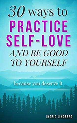 Self Love: 30 Ways to Practice Self-Love and Be Good to Yourself (English Edition)