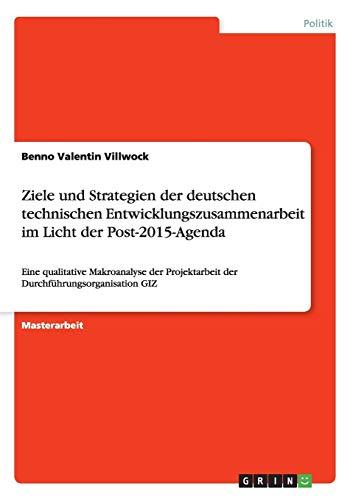 Ziele und Strategien der deutschen technischen Entwicklungszusammenarbeit im Licht der Post-2015-Agenda: Eine qualitative Makroanalyse der Projektarbeit der Durchführungsorganisation GIZ