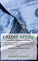 Credit Repair: The Perfect Guide To Getting A Good Credit Score And Stopping The Bank From Calling To Humiliate You