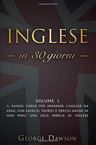 Inglese in 30 Giorni: Volume 1. Il nuovo corso per imparare l'inglese da zero, con esercizi teorici e pratici anche se non parli una sola parola di inglese.