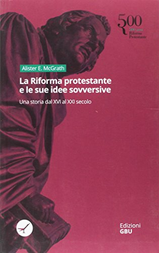 La riforma protestante e le sue idee sovversive. Una storia dal XVI al XXI secolo