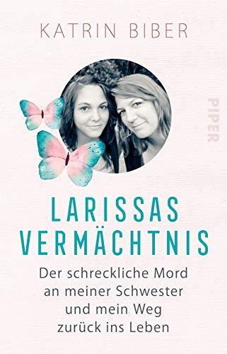Larissas Vermächtnis: Der schreckliche Mord an meiner Schwester und mein Weg zurück ins Leben