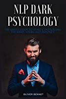 NLP Dark Psychology: The simple guide to start controlling the mind, yours and anyone's
