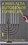 A MAIS ALTA AUTORIDADE ESPIRITUAL.: 1 (la maxima autoridad espiritual en el universo es yahweh.)