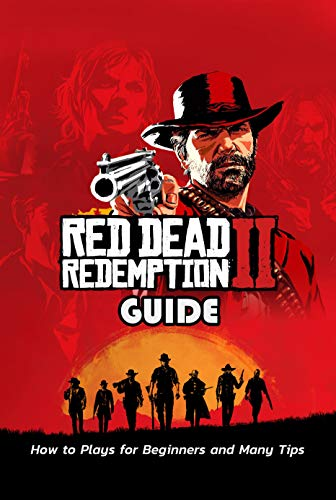 Red Dead Redemption 2 Guide: How to Plays for Beginners and Many Tips: Guideline to Conquer Red Dead Redemption 2 (English Edition)